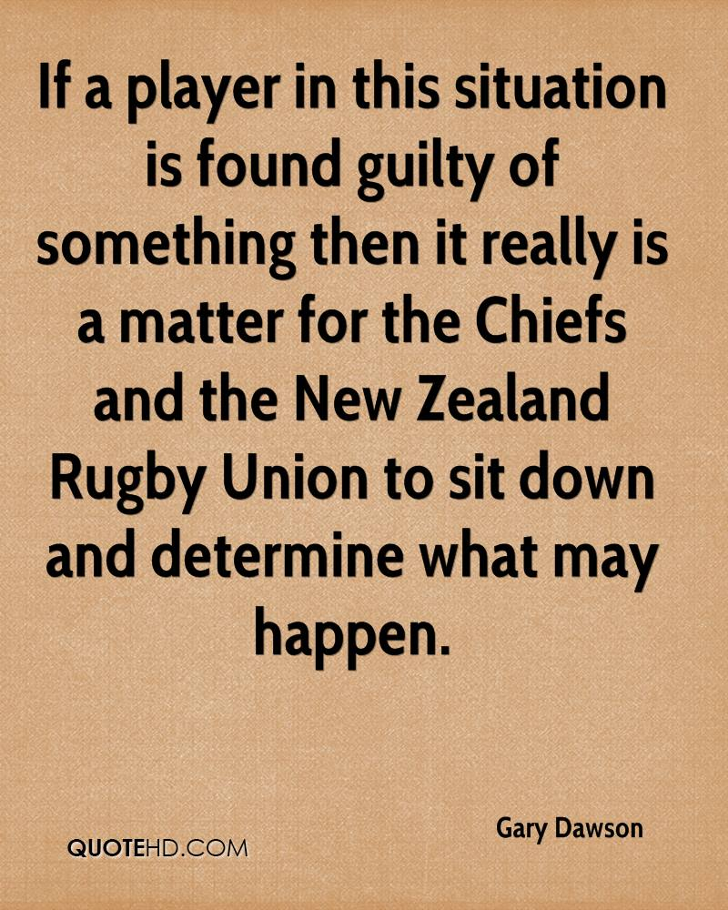 If a player in this situation is found guilty of something then it really is a matter for the Chiefs and the New Zealand Rugby Union to sit down and determine what may happen.