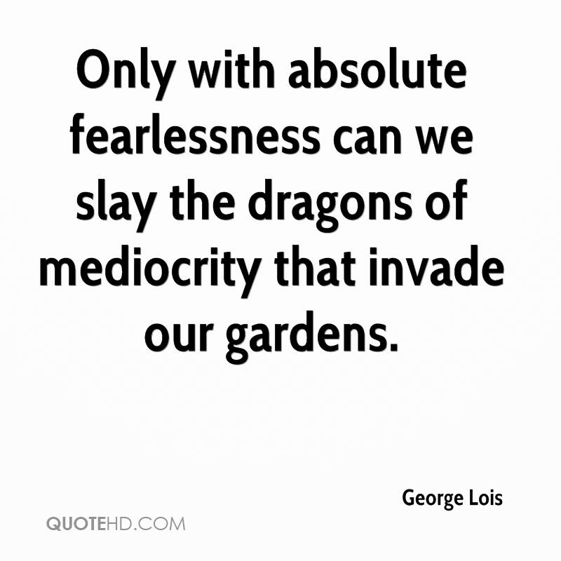 Only with absolute fearlessness can we slay the dragons of mediocrity that invade our gardens.