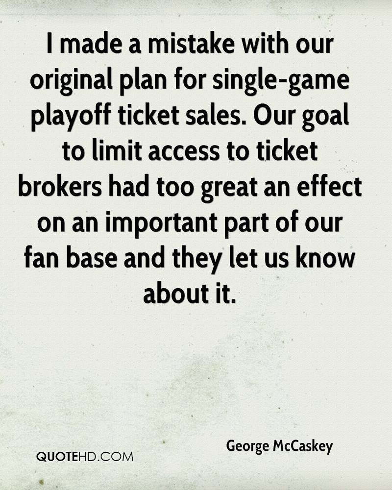 I made a mistake with our original plan for single-game playoff ticket sales. Our goal to limit access to ticket brokers had too great an effect on an important part of our fan base and they let us know about it.