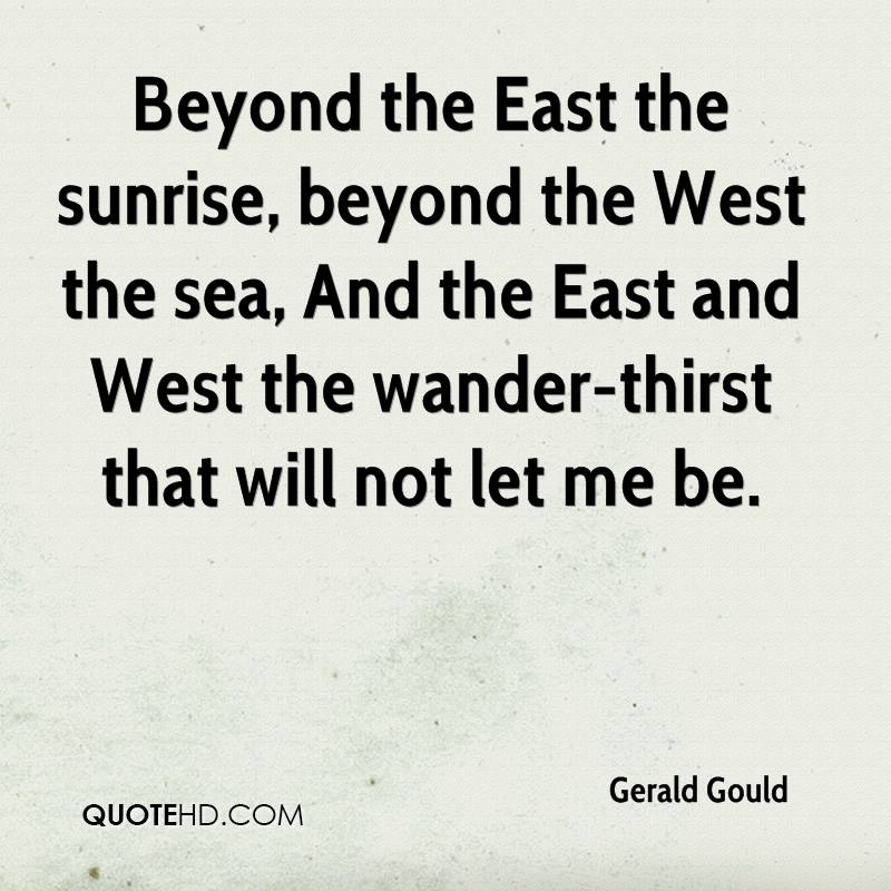 Beyond the East the sunrise, beyond the West the sea, And the East and West the wander-thirst that will not let me be.