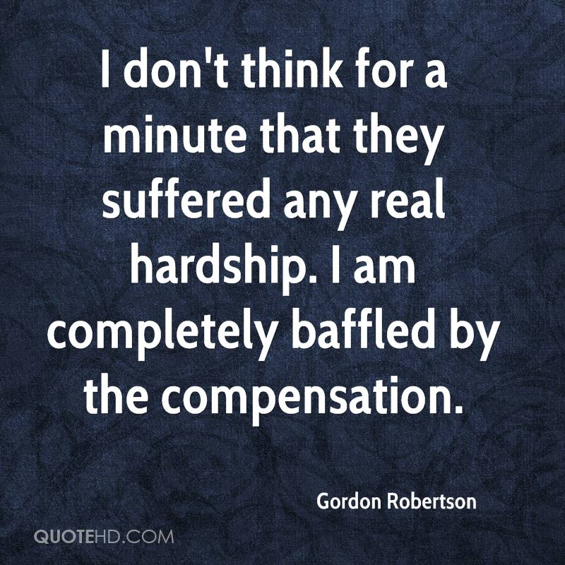 I don't think for a minute that they suffered any real hardship. I am completely baffled by the compensation.