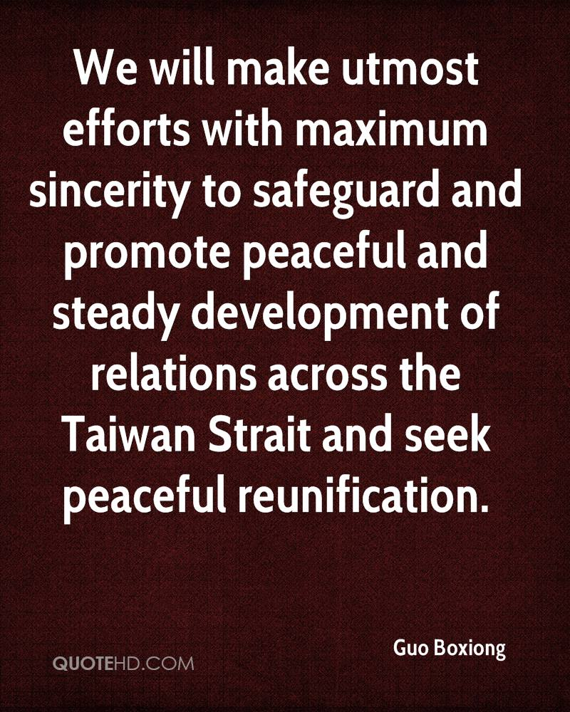 We will make utmost efforts with maximum sincerity to safeguard and promote peaceful and steady development of relations across the Taiwan Strait and seek peaceful reunification.