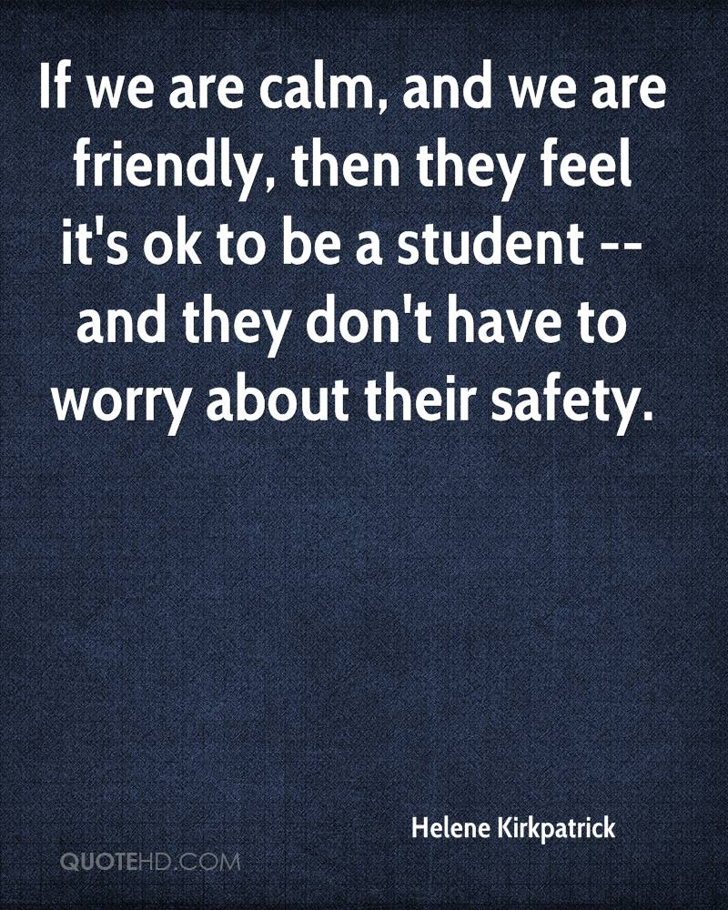 If we are calm, and we are friendly, then they feel it's ok to be a student -- and they don't have to worry about their safety.