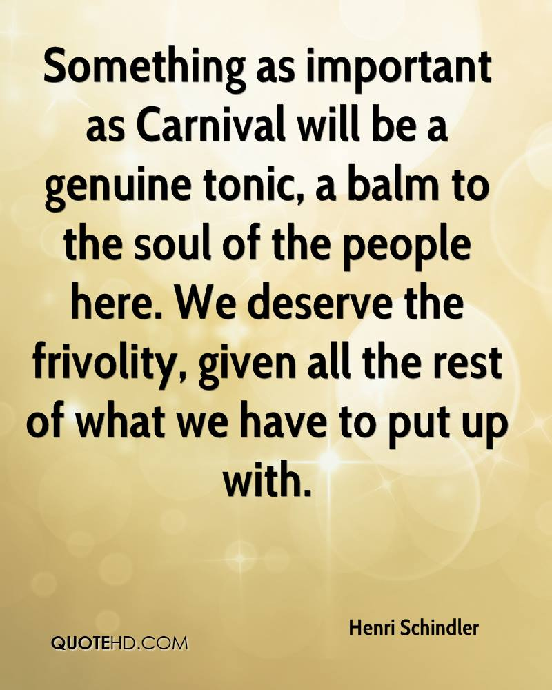 Something as important as Carnival will be a genuine tonic, a balm to the soul of the people here. We deserve the frivolity, given all the rest of what we have to put up with.