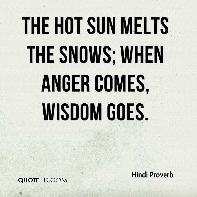 The hot sun melts the snows; when anger comes, wisdom goes.