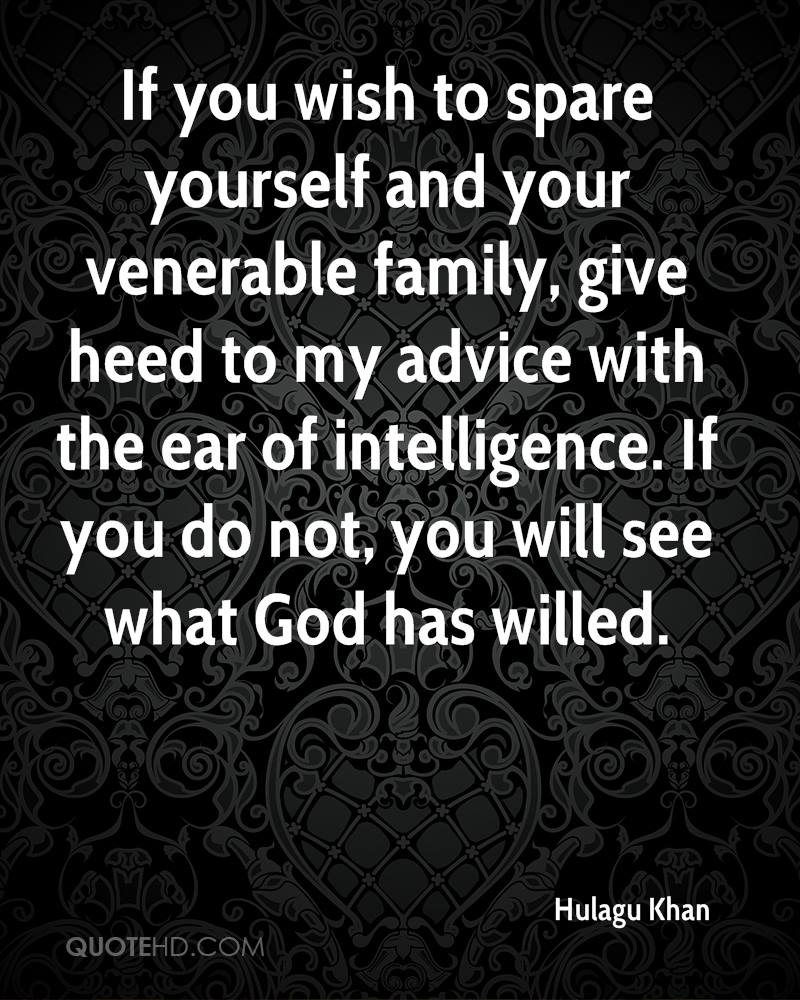 If you wish to spare yourself and your venerable family, give heed to my advice with the ear of intelligence. If you do not, you will see what God has willed.