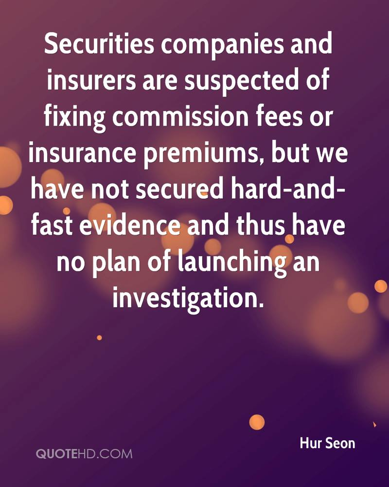 Securities companies and insurers are suspected of fixing commission fees or insurance premiums, but we have not secured hard-and-fast evidence and thus have no plan of launching an investigation.