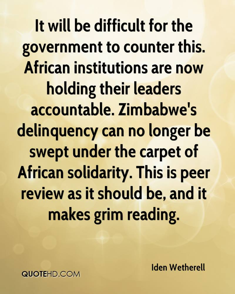 It will be difficult for the government to counter this. African institutions are now holding their leaders accountable. Zimbabwe's delinquency can no longer be swept under the carpet of African solidarity. This is peer review as it should be, and it makes grim reading.
