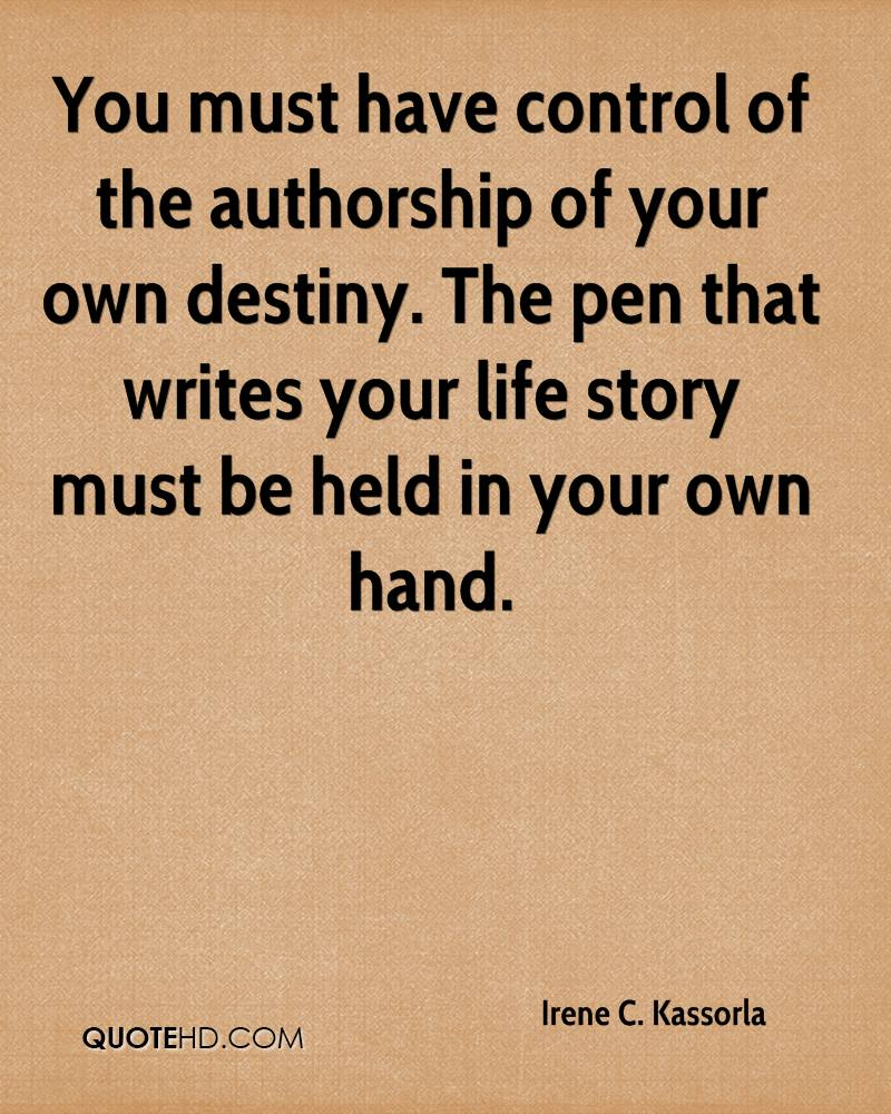 You must have control of the authorship of your own destiny. The pen that writes your life story must be held in your own hand.