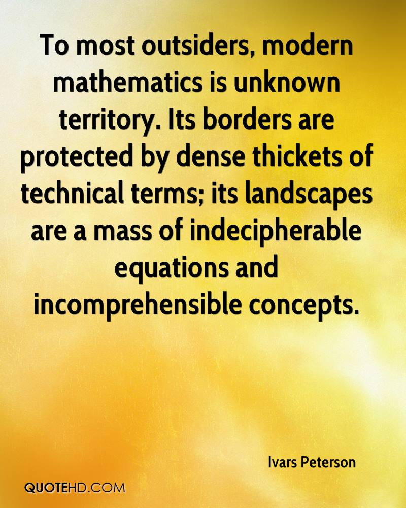 To most outsiders, modern mathematics is unknown territory. Its borders are protected by dense thickets of technical terms; its landscapes are a mass of indecipherable equations and incomprehensible concepts.