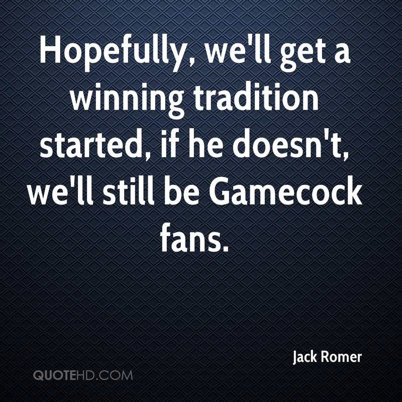 Hopefully, we'll get a winning tradition started, if he doesn't, we'll still be Gamecock fans.