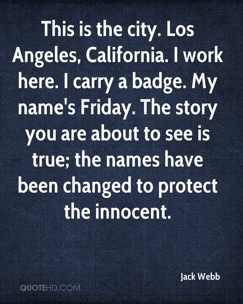 This is the city. Los Angeles, California. I work here. I carry a badge. My name's Friday. The story you are about to see is true; the names have been changed to protect the innocent.