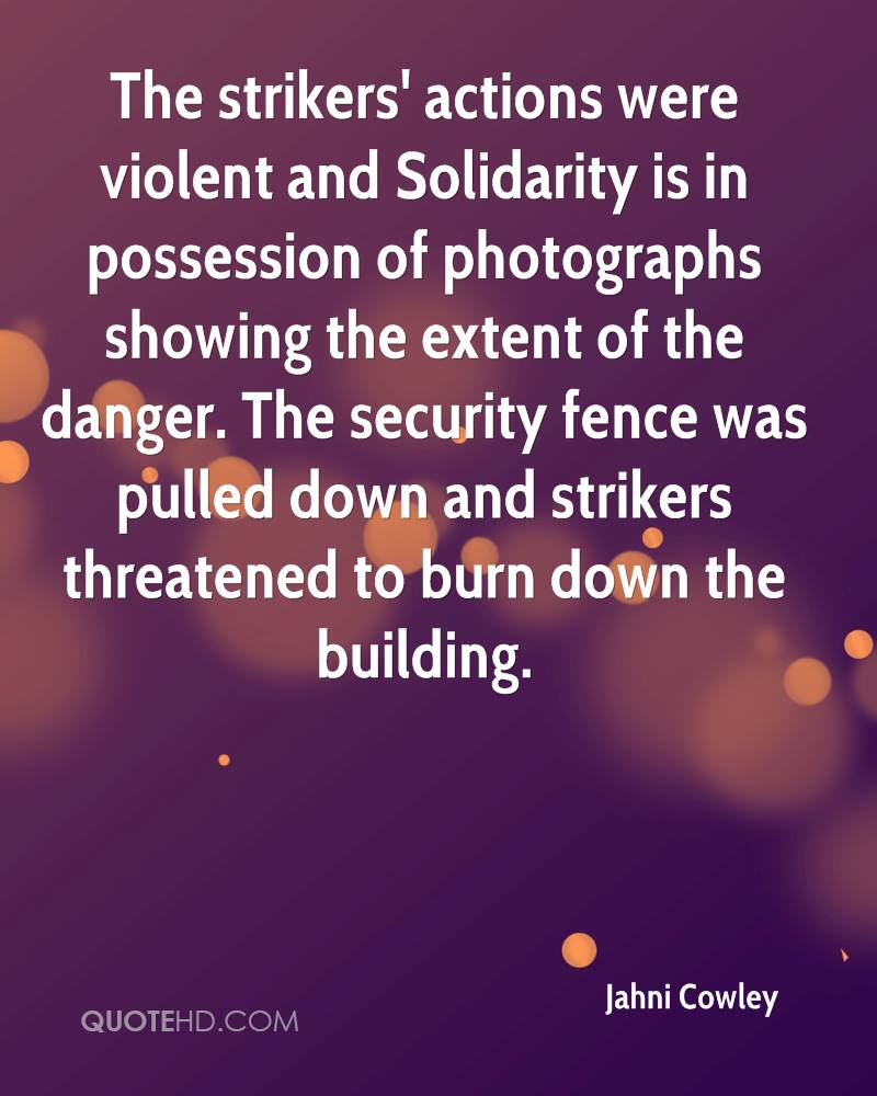 The strikers' actions were violent and Solidarity is in possession of photographs showing the extent of the danger. The security fence was pulled down and strikers threatened to burn down the building.