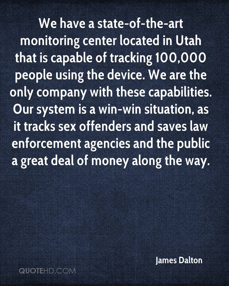 We have a state-of-the-art monitoring center located in Utah that is capable of tracking 100,000 people using the device. We are the only company with these capabilities. Our system is a win-win situation, as it tracks sex offenders and saves law enforcement agencies and the public a great deal of money along the way.