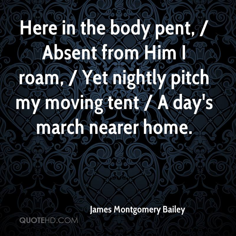 Here in the body pent, / Absent from Him I roam, / Yet nightly pitch my moving tent / A day's march nearer home.