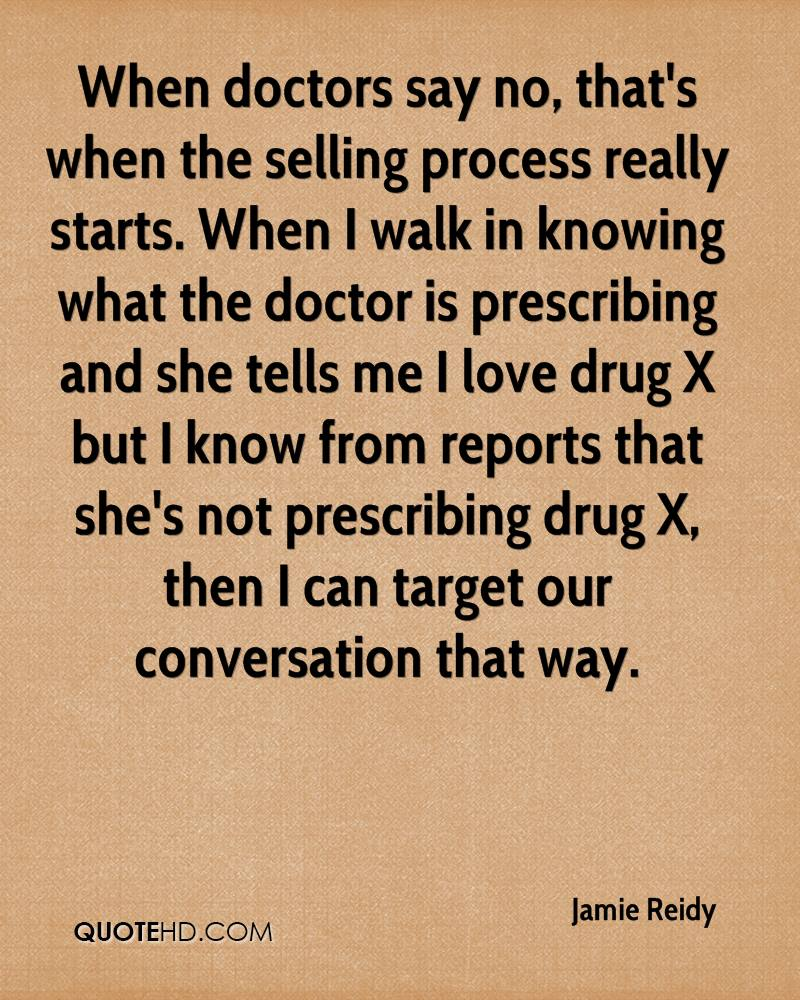 When doctors say no, that's when the selling process really starts. When I walk in knowing what the doctor is prescribing and she tells me I love drug X but I know from reports that she's not prescribing drug X, then I can target our conversation that way.