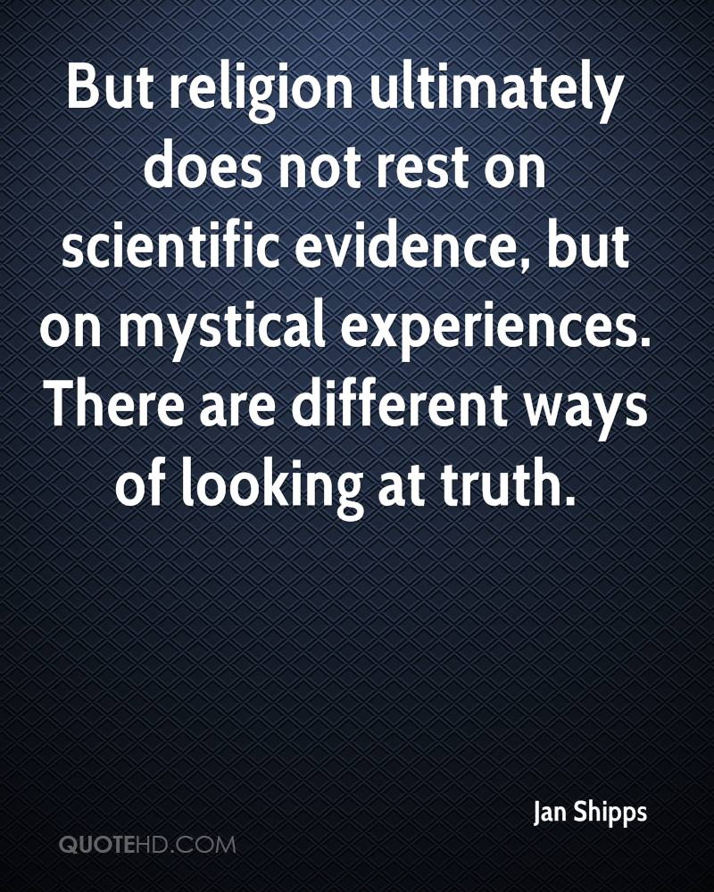 But religion ultimately does not rest on scientific evidence, but on mystical experiences. There are different ways of looking at truth.