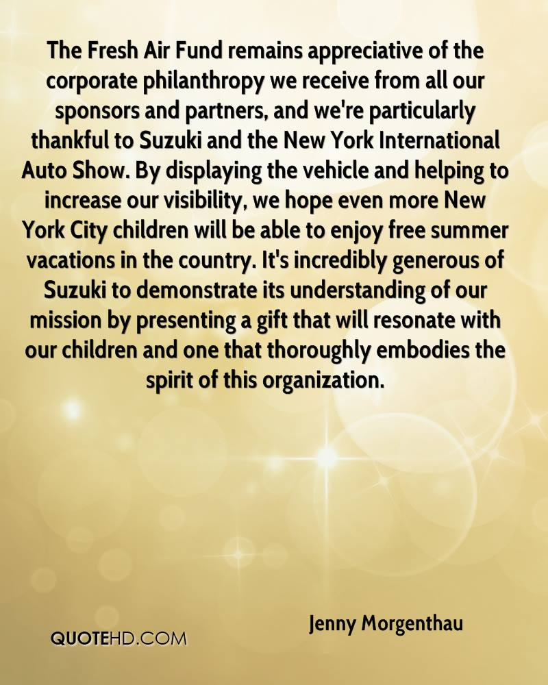 The Fresh Air Fund remains appreciative of the corporate philanthropy we receive from all our sponsors and partners, and we're particularly thankful to Suzuki and the New York International Auto Show. By displaying the vehicle and helping to increase our visibility, we hope even more New York City children will be able to enjoy free summer vacations in the country. It's incredibly generous of Suzuki to demonstrate its understanding of our mission by presenting a gift that will resonate with our children and one that thoroughly embodies the spirit of this organization.