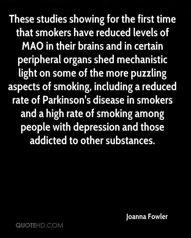 These studies showing for the first time that smokers have reduced levels of MAO in their brains and in certain peripheral organs shed mechanistic light on some of the more puzzling aspects of smoking, including a reduced rate of Parkinson's disease in smokers and a high rate of smoking among people with depression and those addicted to other substances.