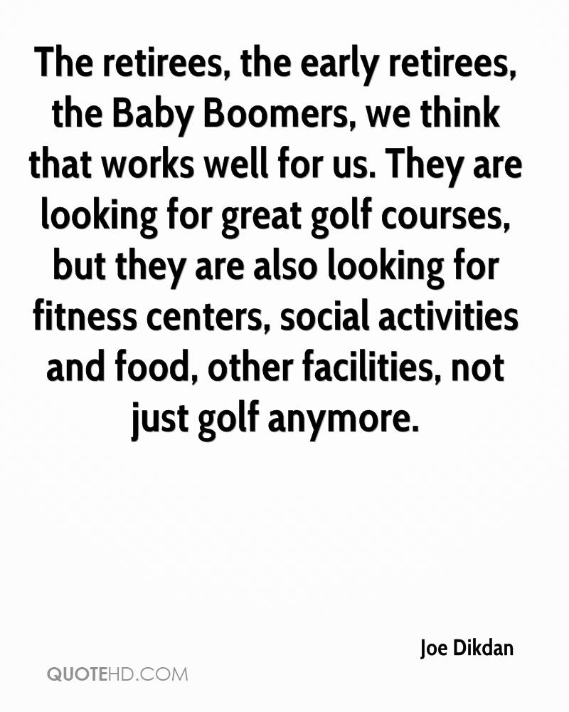 The retirees, the early retirees, the Baby Boomers, we think that works well for us. They are looking for great golf courses, but they are also looking for fitness centers, social activities and food, other facilities, not just golf anymore.