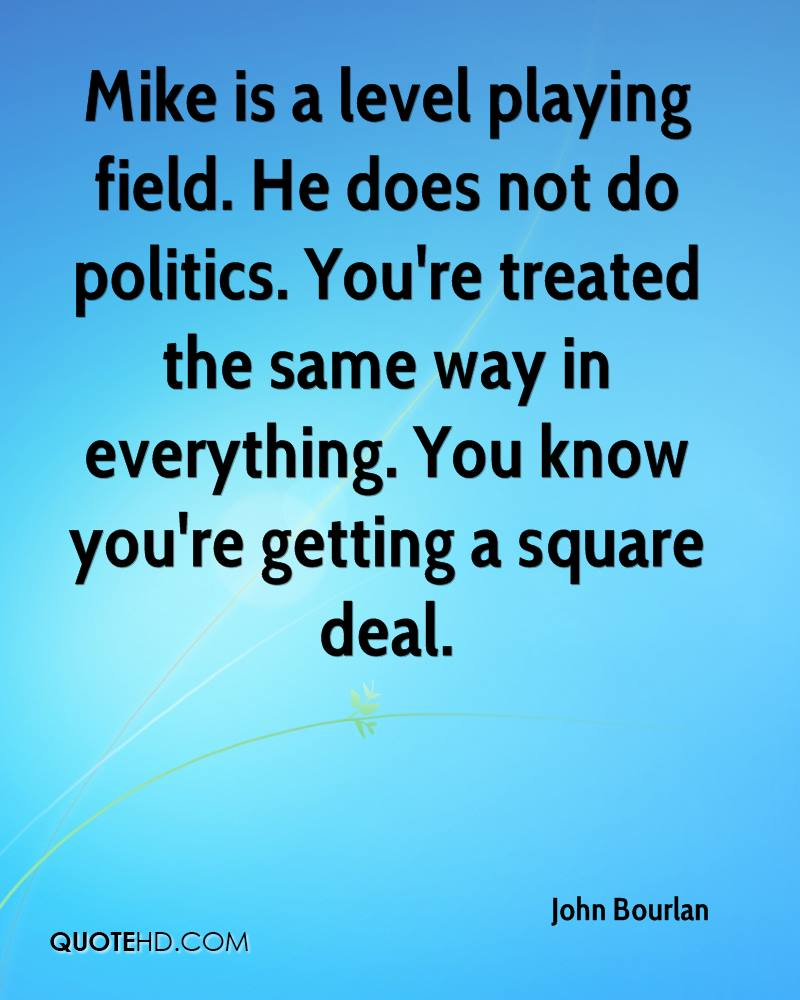 Mike is a level playing field. He does not do politics. You're treated the same way in everything. You know you're getting a square deal.