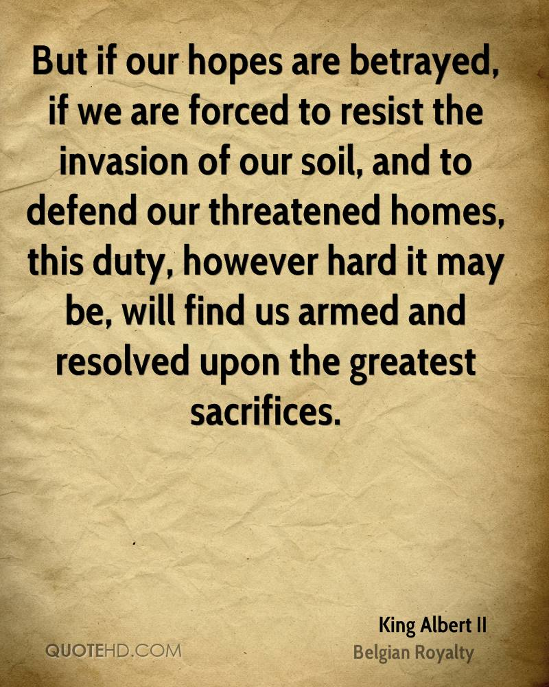 But if our hopes are betrayed, if we are forced to resist the invasion of our soil, and to defend our threatened homes, this duty, however hard it may be, will find us armed and resolved upon the greatest sacrifices.
