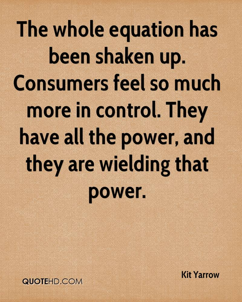 The whole equation has been shaken up. Consumers feel so much more in control. They have all the power, and they are wielding that power.