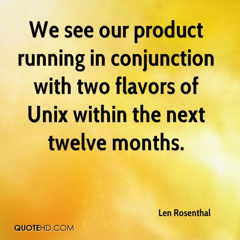 We see our product running in conjunction with two flavors of Unix within the next twelve months.