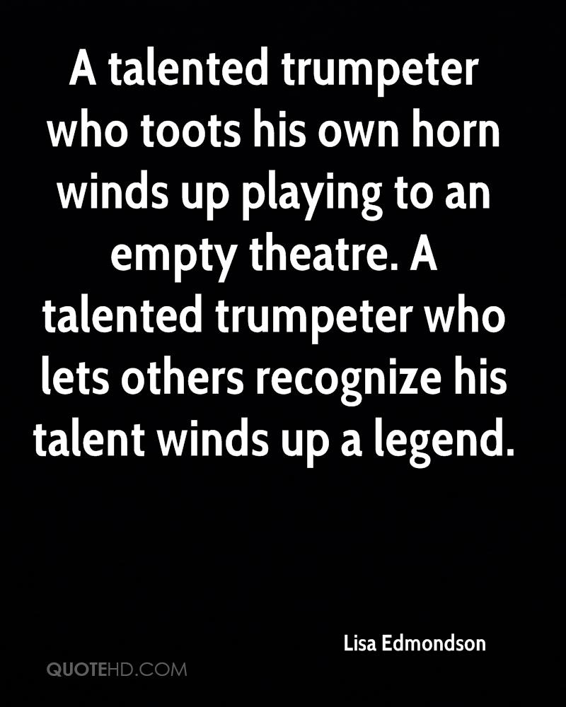 A talented trumpeter who toots his own horn winds up playing to an empty theatre. A talented trumpeter who lets others recognize his talent winds up a legend.