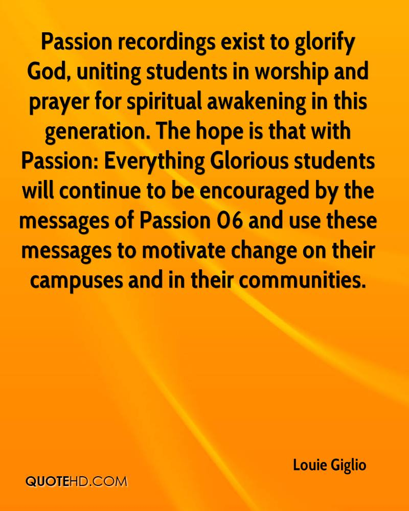 Passion recordings exist to glorify God, uniting students in worship and prayer for spiritual awakening in this generation. The hope is that with Passion: Everything Glorious students will continue to be encouraged by the messages of Passion 06 and use these messages to motivate change on their campuses and in their communities.