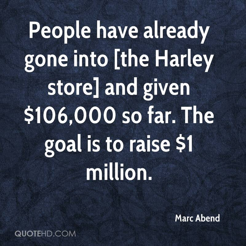 People have already gone into [the Harley store] and given $106,000 so far. The goal is to raise $1 million.