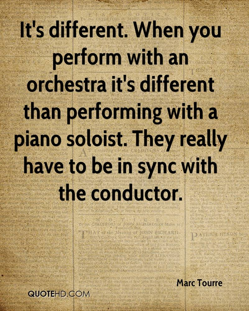 It's different. When you perform with an orchestra it's different than performing with a piano soloist. They really have to be in sync with the conductor.