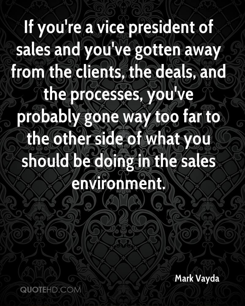 If you're a vice president of sales and you've gotten away from the clients, the deals, and the processes, you've probably gone way too far to the other side of what you should be doing in the sales environment.