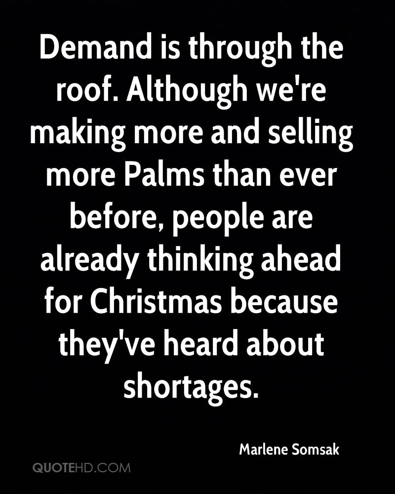 Demand is through the roof. Although we're making more and selling more Palms than ever before, people are already thinking ahead for Christmas because they've heard about shortages.