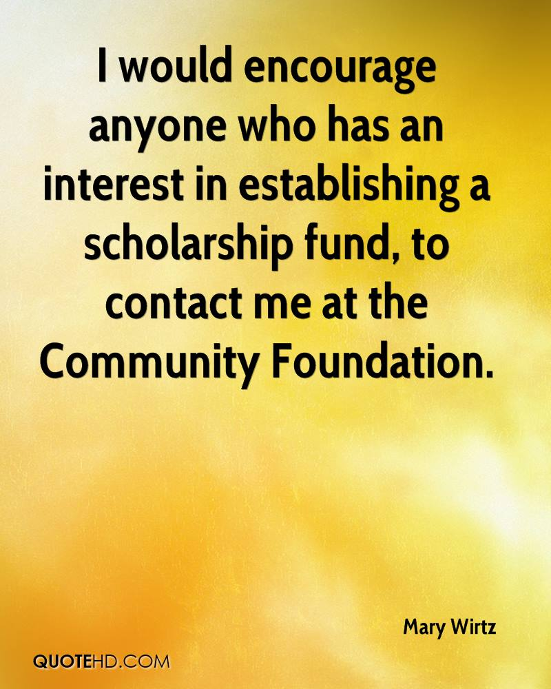 I would encourage anyone who has an interest in establishing a scholarship fund, to contact me at the Community Foundation.