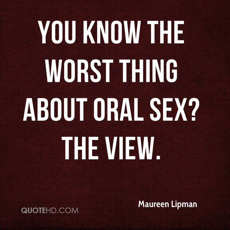 You know the worst thing about oral sex? The view.