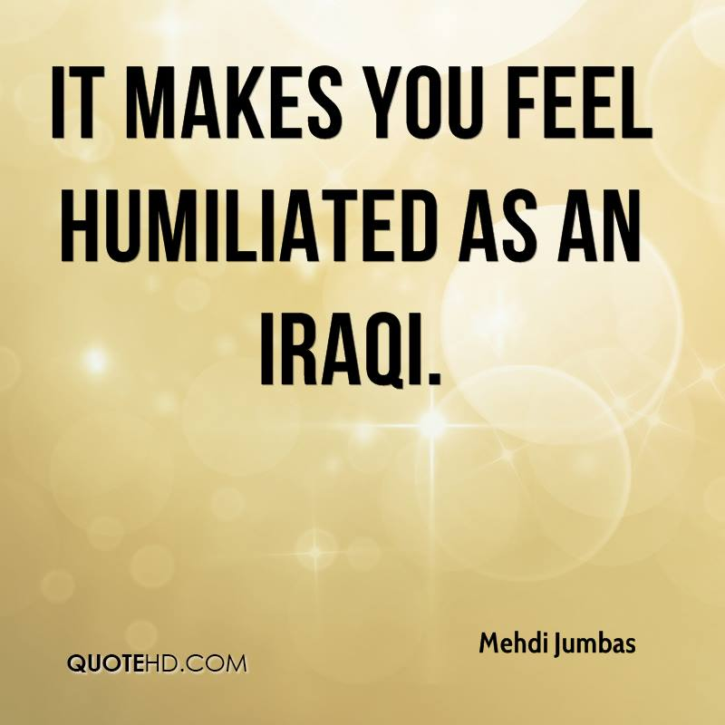 It makes you feel humiliated as an Iraqi.