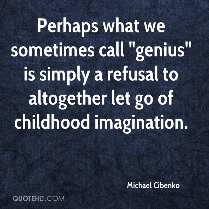 "Perhaps what we sometimes call ""genius"" is simply a refusal to altogether let go of childhood imagination."