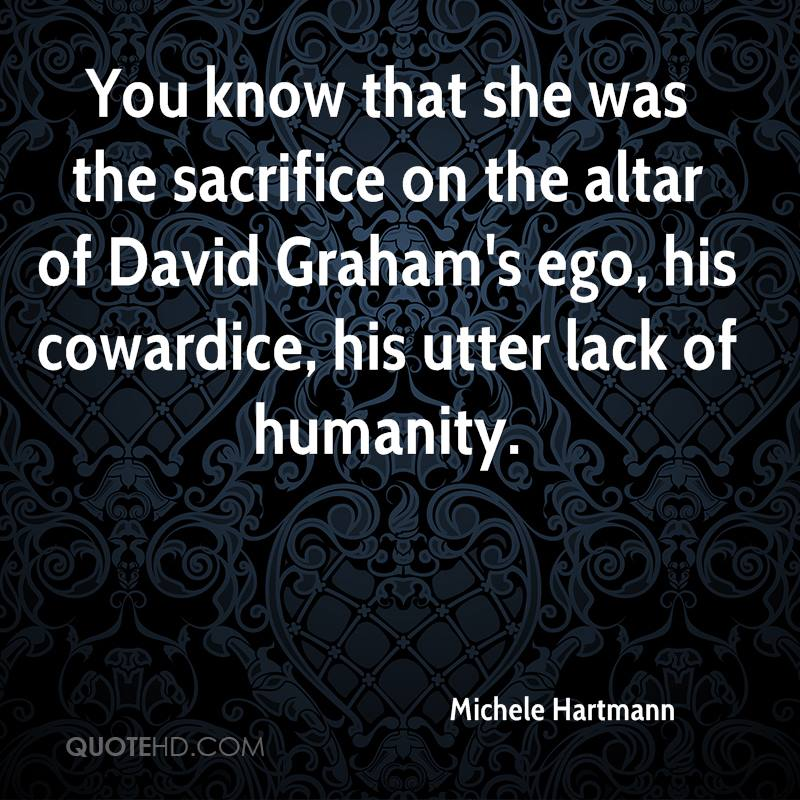 You know that she was the sacrifice on the altar of David Graham's ego, his cowardice, his utter lack of humanity.