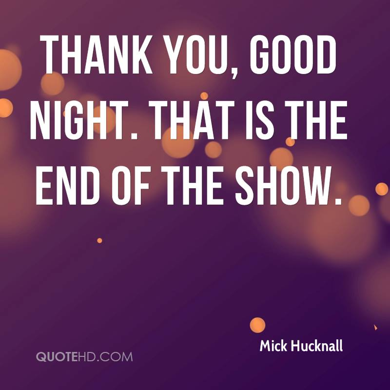 Thank You, Good Night. That Is The End Of The Show.