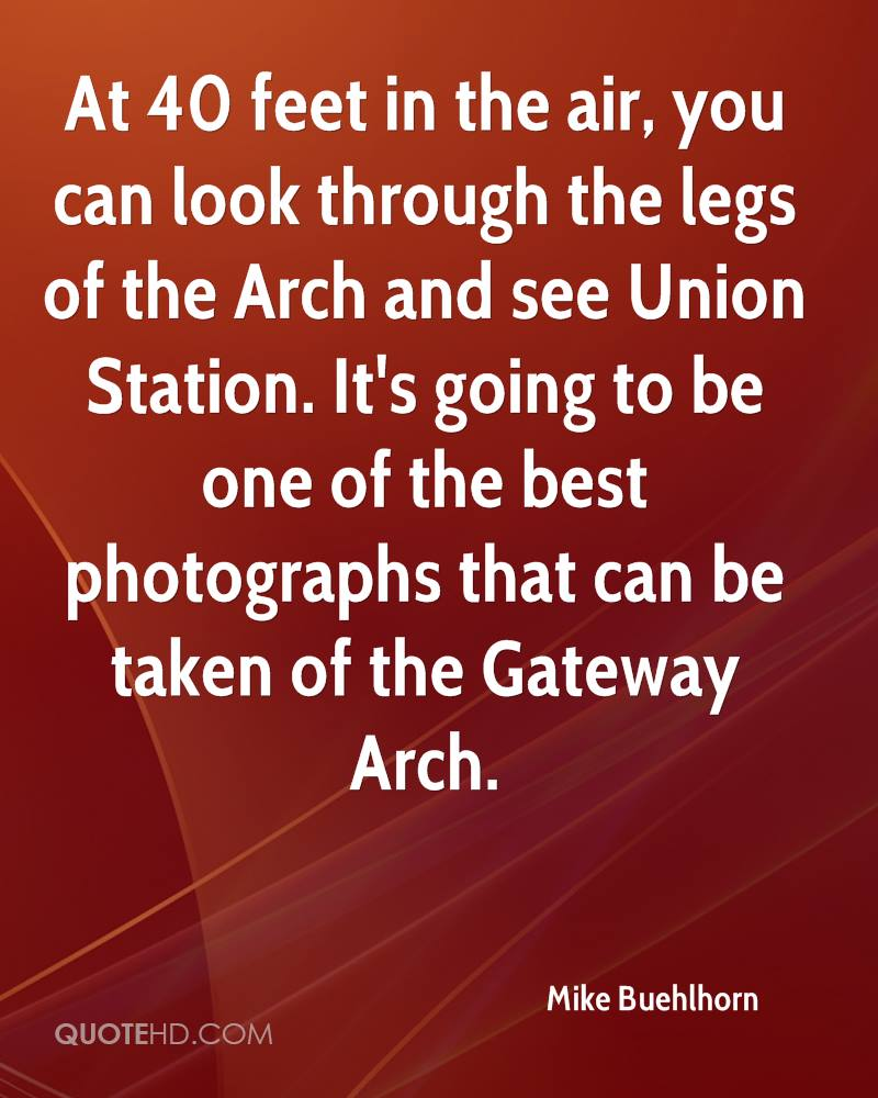 At 40 feet in the air, you can look through the legs of the Arch and see Union Station. It's going to be one of the best photographs that can be taken of the Gateway Arch.