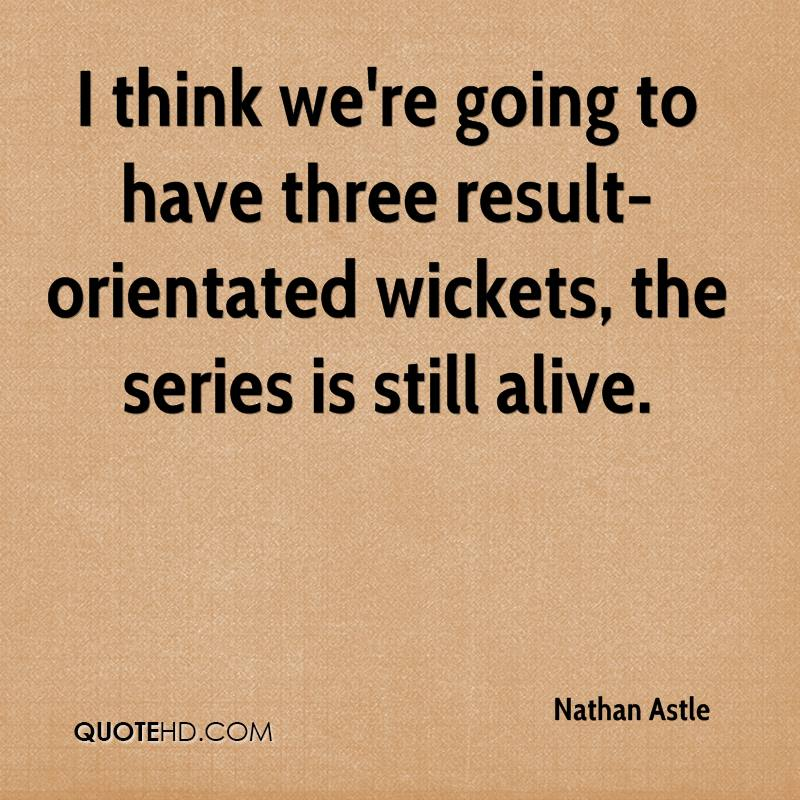 I think we're going to have three result-orientated wickets, the series is still alive.