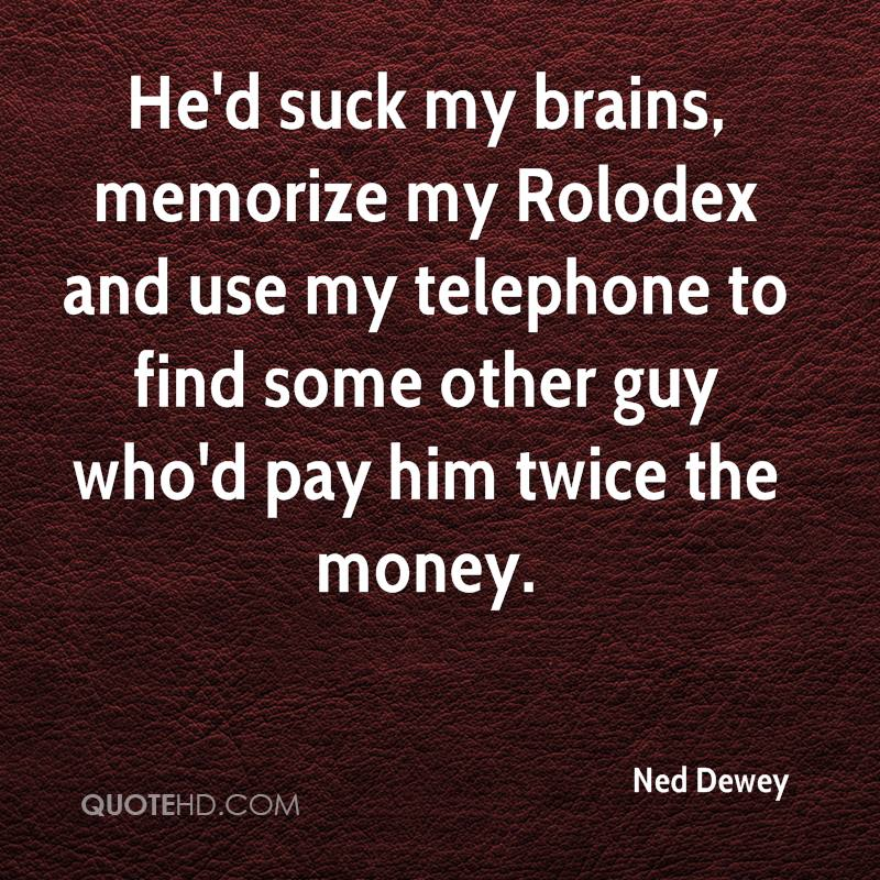 He'd suck my brains, memorize my Rolodex and use my telephone to find some other guy who'd pay him twice the money.