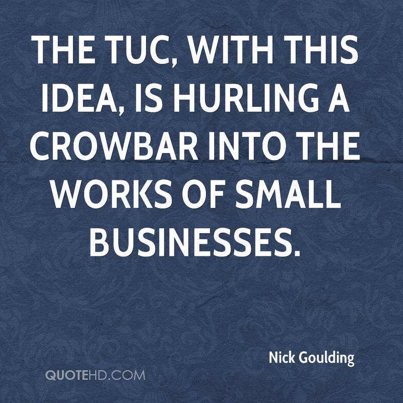 The TUC, with this idea, is hurling a crowbar into the works of small businesses.