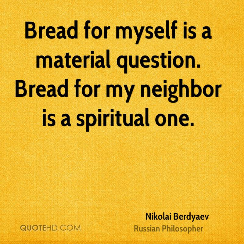 Bread for myself is a material question. Bread for my neighbor is a spiritual one.