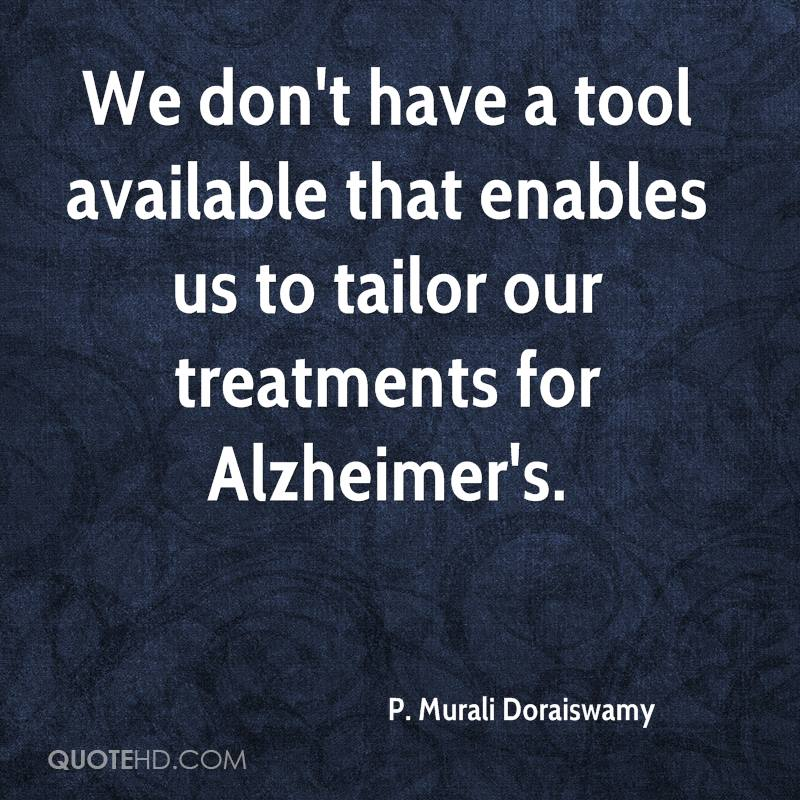 We don't have a tool available that enables us to tailor our treatments for Alzheimer's.