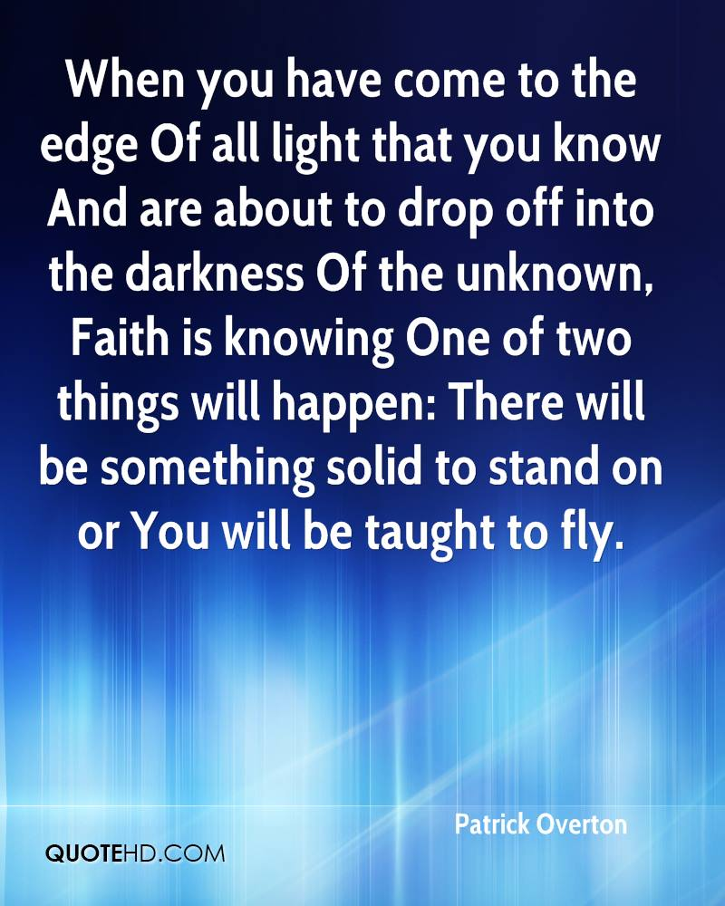 When you have come to the edge Of all light that you know And are about to drop off into the darkness Of the unknown, Faith is knowing One of two things will happen: There will be something solid to stand on or You will be taught to fly.