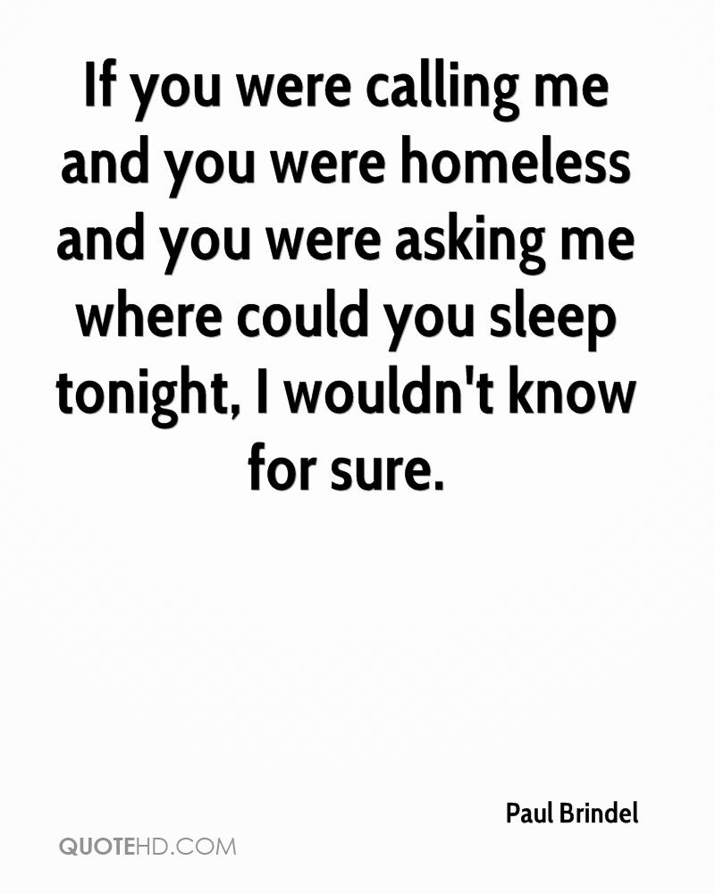 If you were calling me and you were homeless and you were asking me where could you sleep tonight, I wouldn't know for sure.