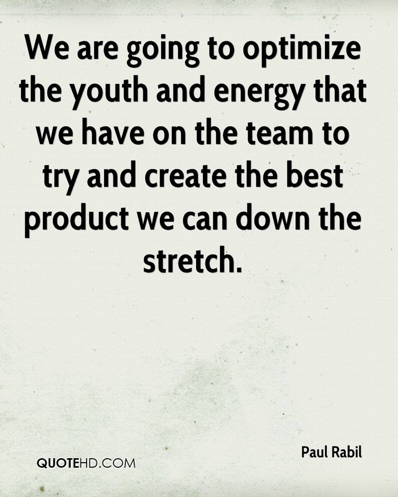We are going to optimize the youth and energy that we have on the team to try and create the best product we can down the stretch.