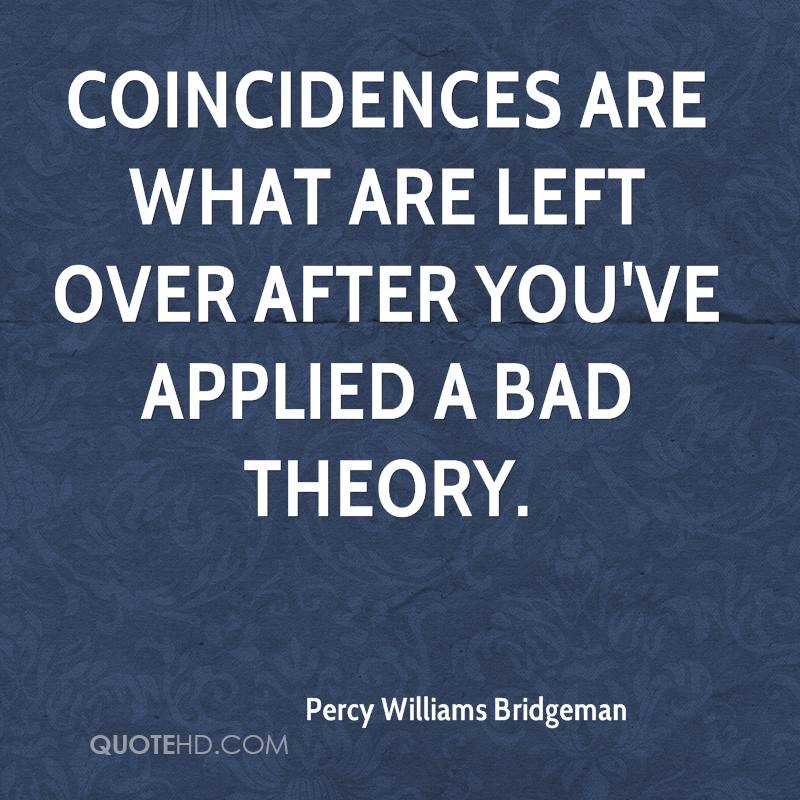 Coincidences are what are left over after you've applied a bad theory.